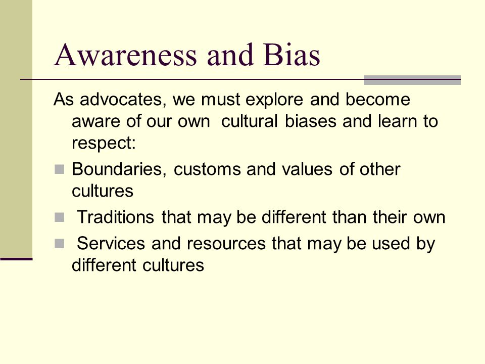 Awareness and Bias As advocates, we must explore and become aware of our own cultural biases and learn to respect: