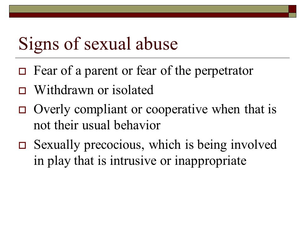 Signs of sexual abuse Fear of a parent or fear of the perpetrator