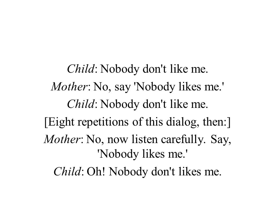 Child: Nobody don t like me. Mother: No, say Nobody likes me.