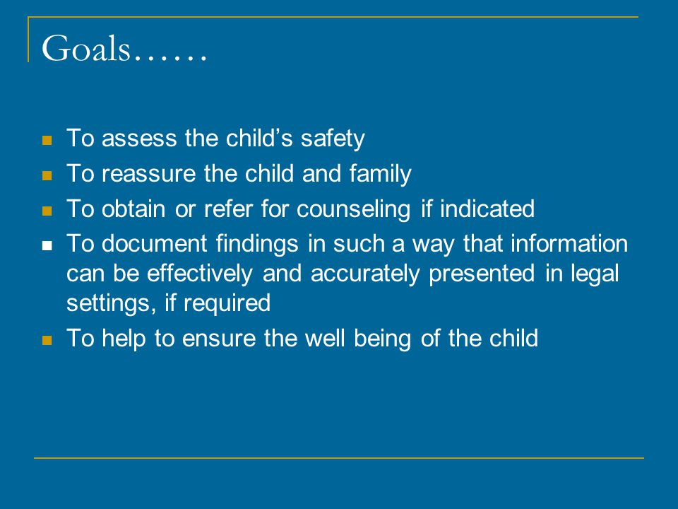 Goals…… To assess the child's safety To reassure the child and family