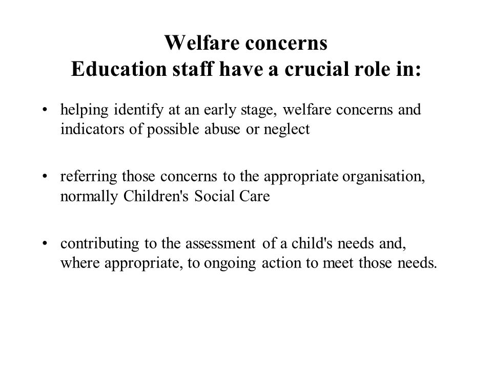 Welfare concerns Education staff have a crucial role in: