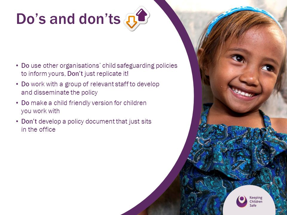 Do's and don'ts Do use other organisations' child safeguarding policies to inform yours, Don't just replicate it!