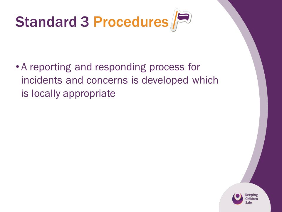 Standard 3 Procedures A reporting and responding process for incidents and concerns is developed which is locally appropriate.