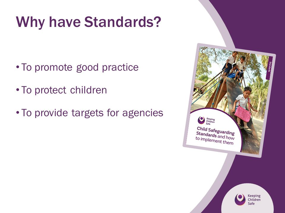 Why have Standards To promote good practice To protect children