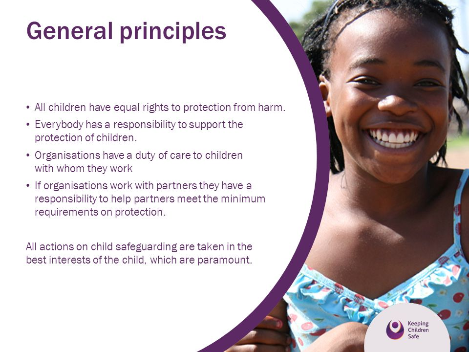General principles All children have equal rights to protection from harm. Everybody has a responsibility to support the protection of children.
