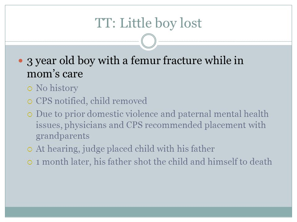 TT: Little boy lost 3 year old boy with a femur fracture while in mom's care. No history. CPS notified, child removed.