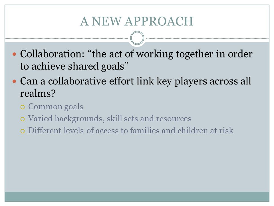 A NEW APPROACH Collaboration: the act of working together in order to achieve shared goals