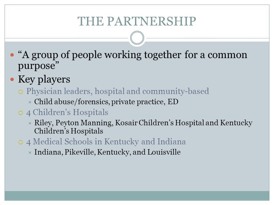 THE PARTNERSHIP A group of people working together for a common purpose Key players. Physician leaders, hospital and community-based.