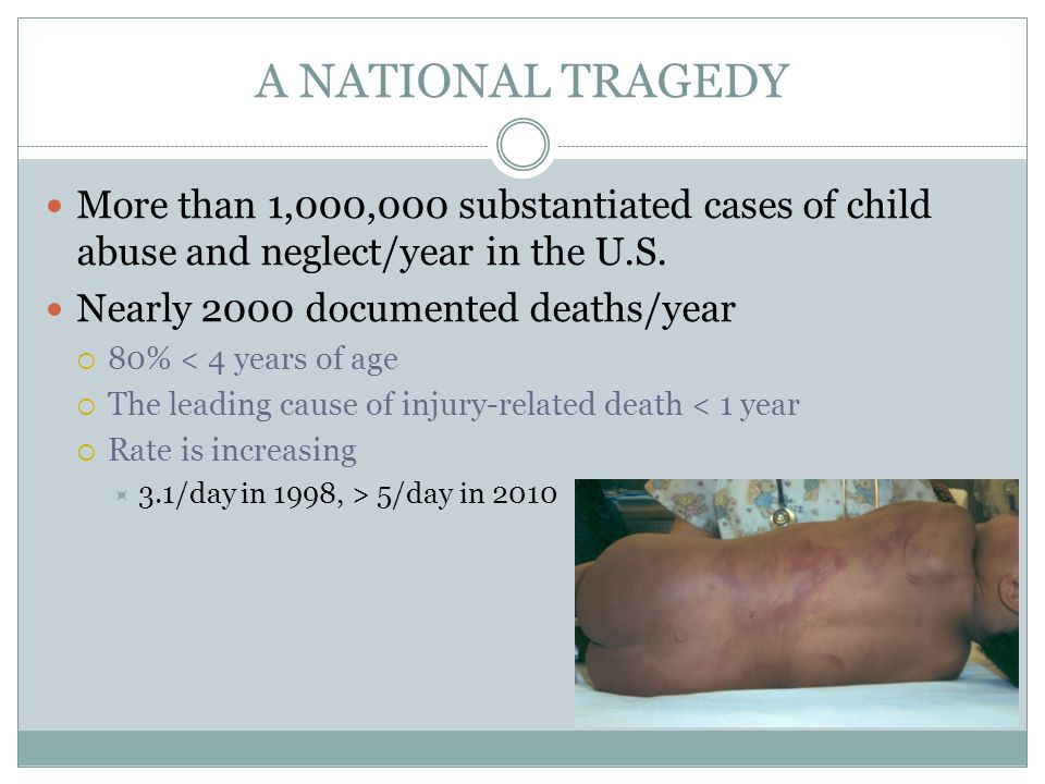 A NATIONAL TRAGEDY More than 1,000,000 substantiated cases of child abuse and neglect/year in the U.S.