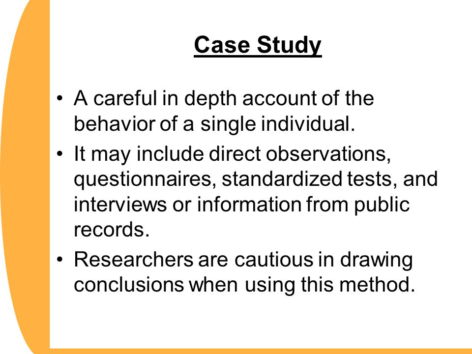 Case Study A careful in depth account of the behavior of a single individual.