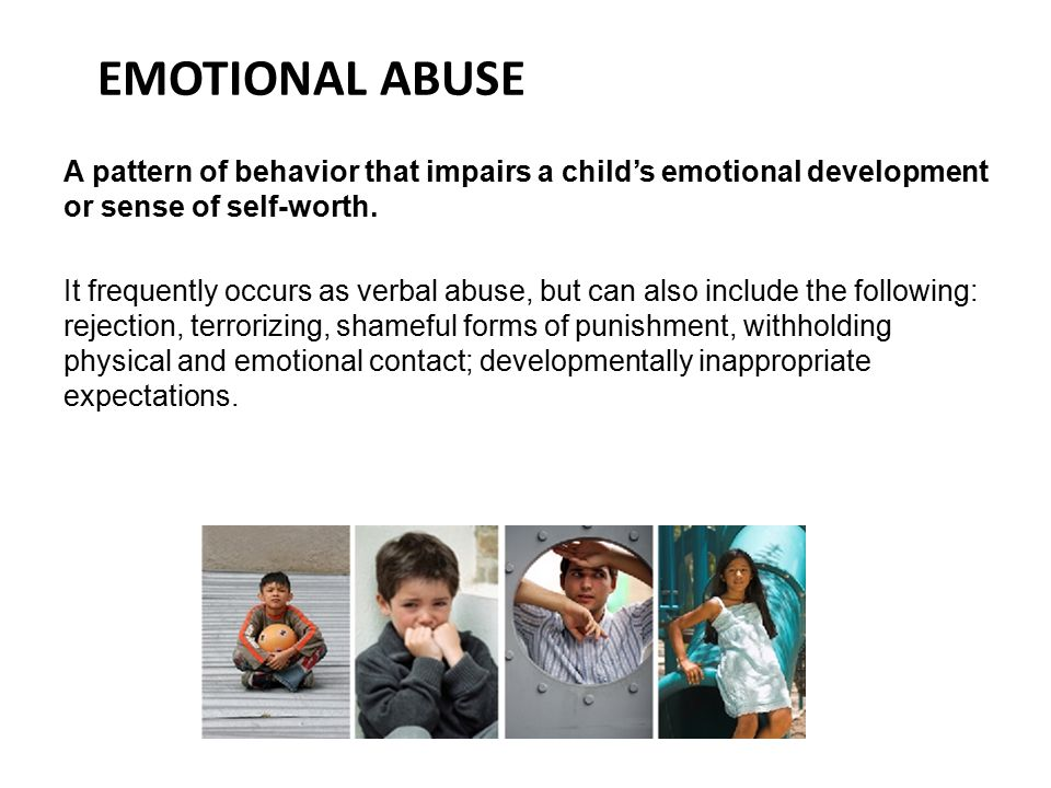 EMOTIONAL ABUSE A pattern of behavior that impairs a child's emotional development or sense of self-worth.