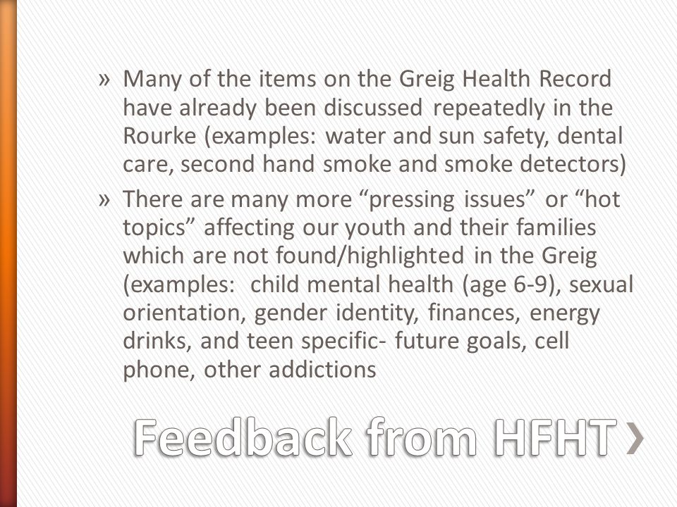 Many of the items on the Greig Health Record have already been discussed repeatedly in the Rourke (examples: water and sun safety, dental care, second hand smoke and smoke detectors)