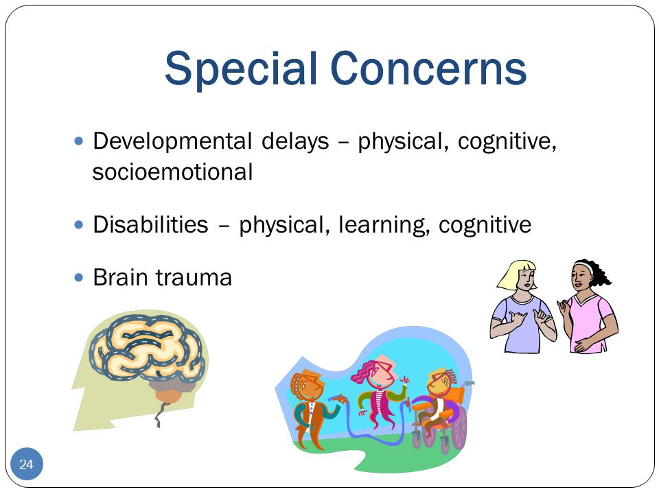 Special Concerns Developmental delays – physical, cognitive, socioemotional. Disabilities – physical, learning, cognitive.