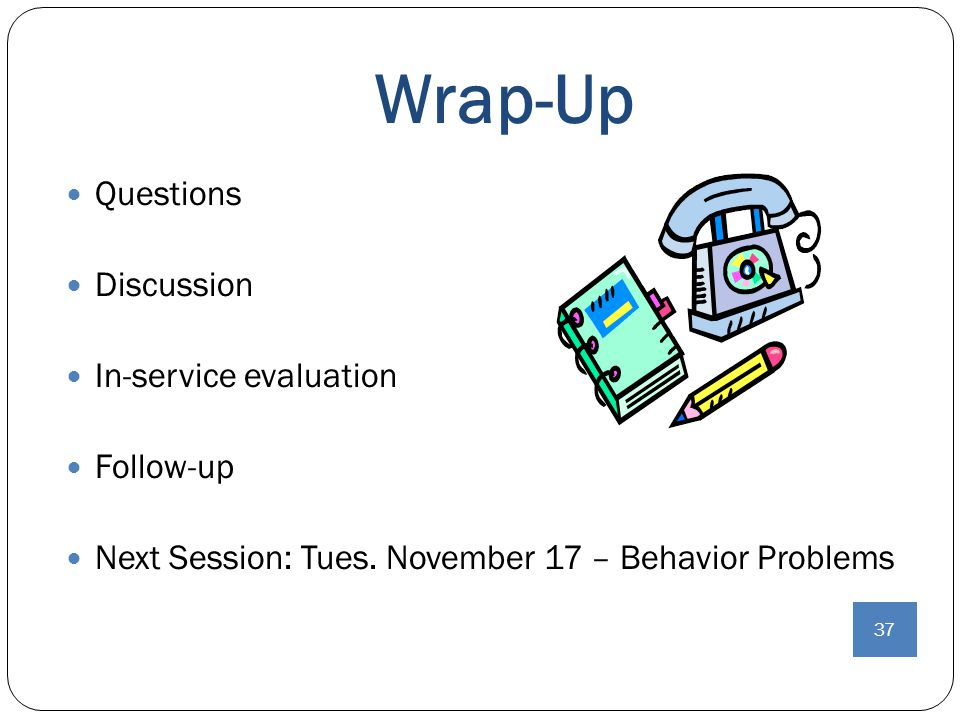 Wrap-up Wrap-Up Questions Discussion In-service evaluation Follow-up