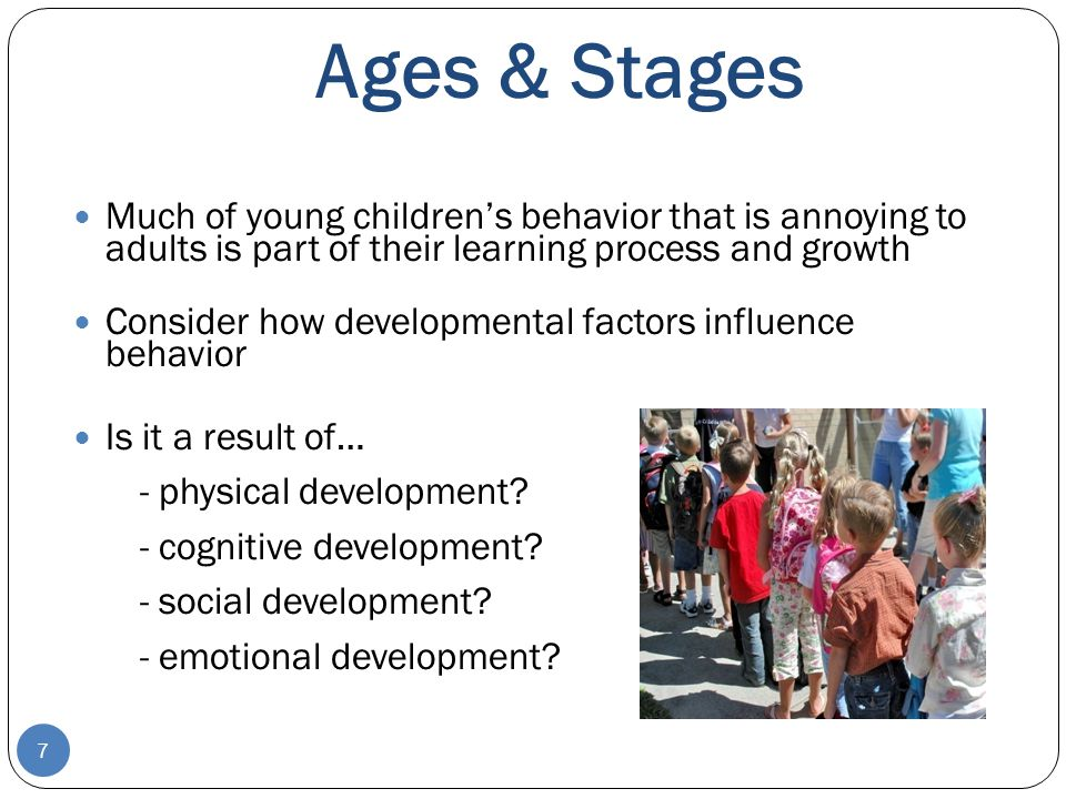 Ages & Stages Much of young children's behavior that is annoying to adults is part of their learning process and growth.