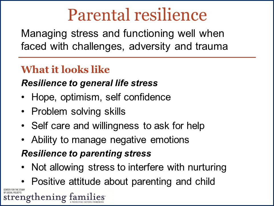 Parental resilience Managing stress and functioning well when faced with challenges, adversity and trauma.