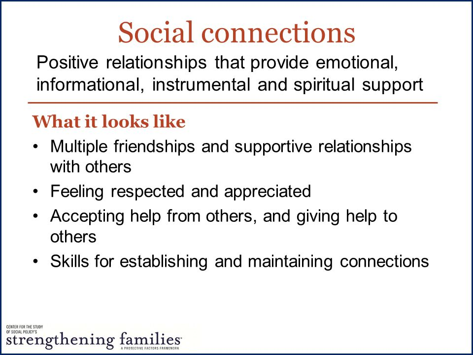 Social connections Positive relationships that provide emotional, informational, instrumental and spiritual support.
