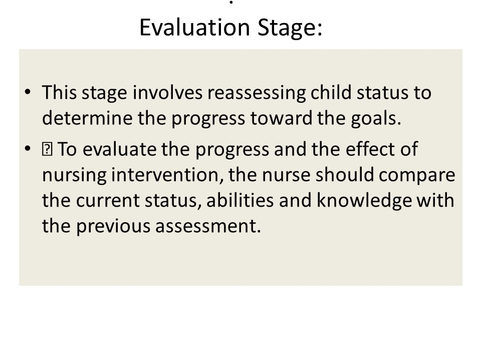 . Evaluation Stage: This stage involves reassessing child status to determine the progress toward the goals.