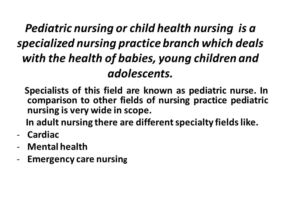 Pediatric nursing or child health nursing is a specialized nursing practice branch which deals with the health of babies, young children and adolescents.