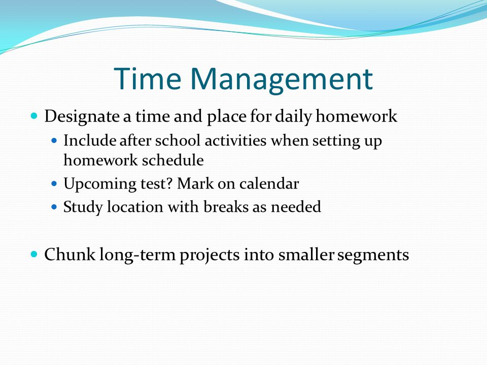 Time Management Designate a time and place for daily homework