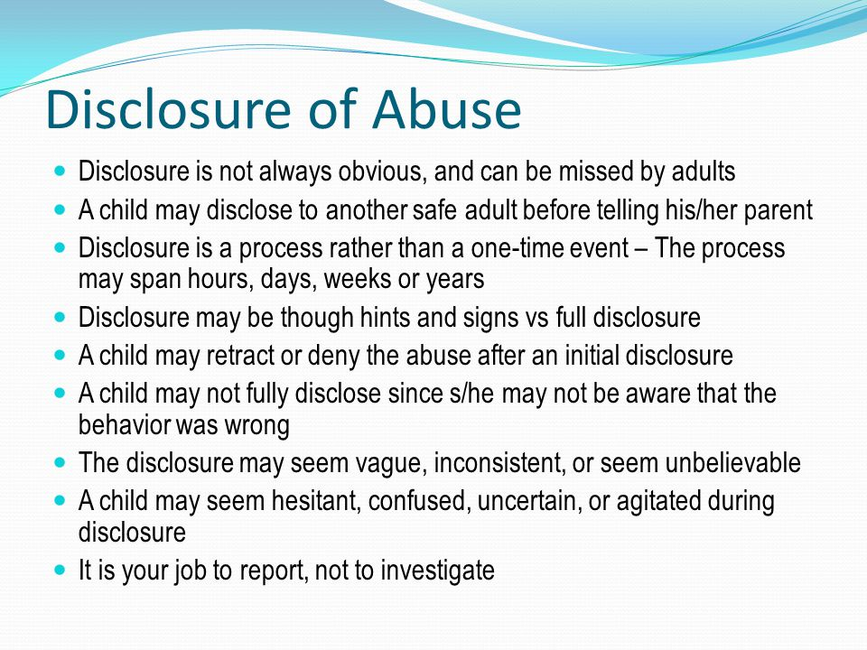 Disclosure of Abuse Disclosure is not always obvious, and can be missed by adults.