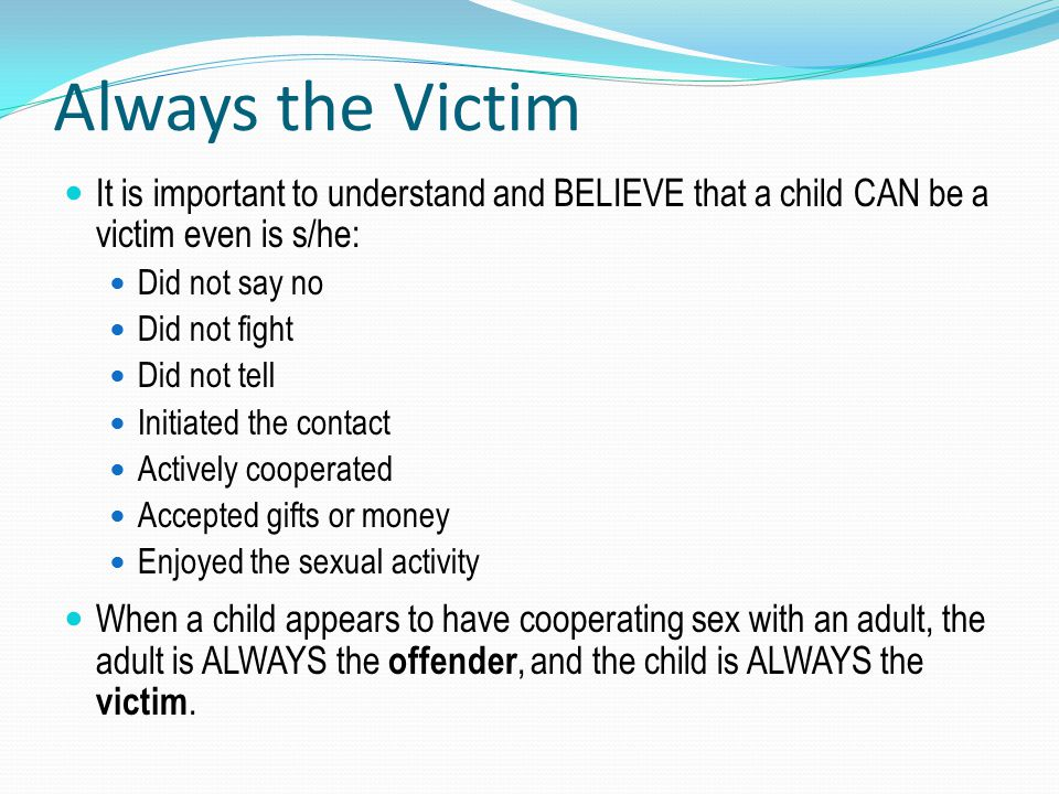 Always the Victim It is important to understand and BELIEVE that a child CAN be a victim even is s/he: