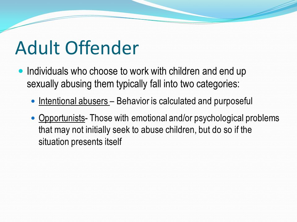 Adult Offender Individuals who choose to work with children and end up sexually abusing them typically fall into two categories: