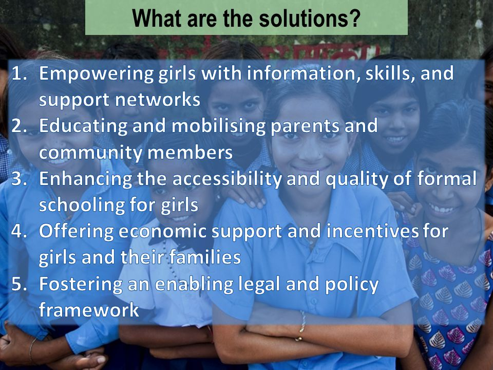 What are the solutions Empowering girls with information, skills, and support networks. Educating and mobilising parents and community members.