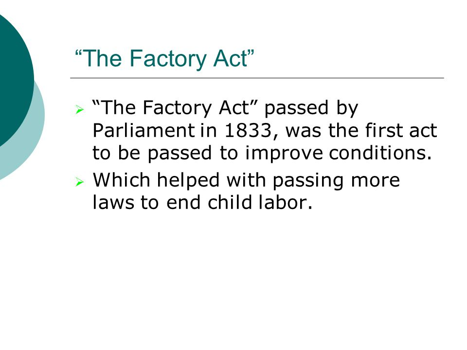 The Factory Act The Factory Act passed by Parliament in 1833, was the first act to be passed to improve conditions.