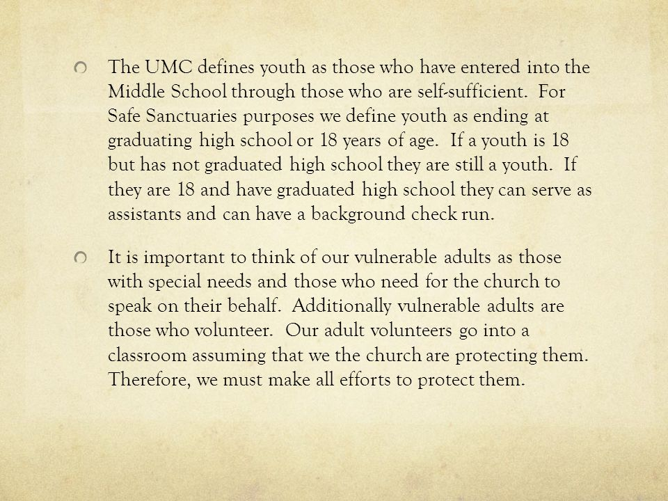 The UMC defines youth as those who have entered into the Middle School through those who are self-sufficient. For Safe Sanctuaries purposes we define youth as ending at graduating high school or 18 years of age. If a youth is 18 but has not graduated high school they are still a youth. If they are 18 and have graduated high school they can serve as assistants and can have a background check run.