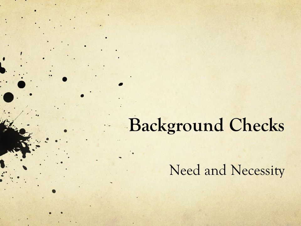 Background Checks Need and Necessity