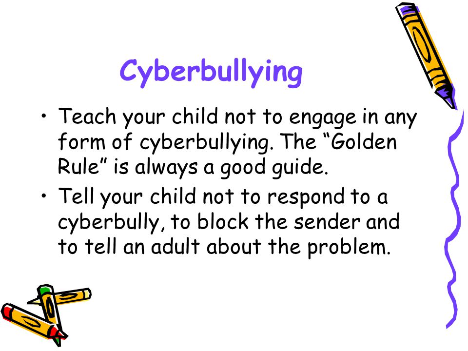 Cyberbullying Teach your child not to engage in any form of cyberbullying. The Golden Rule is always a good guide.