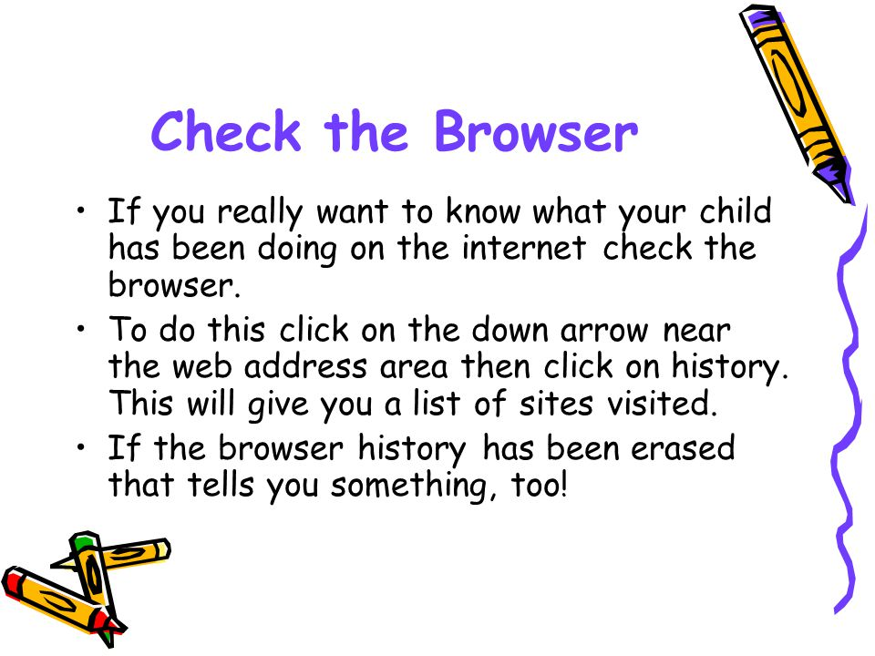 Check the Browser If you really want to know what your child has been doing on the internet check the browser.