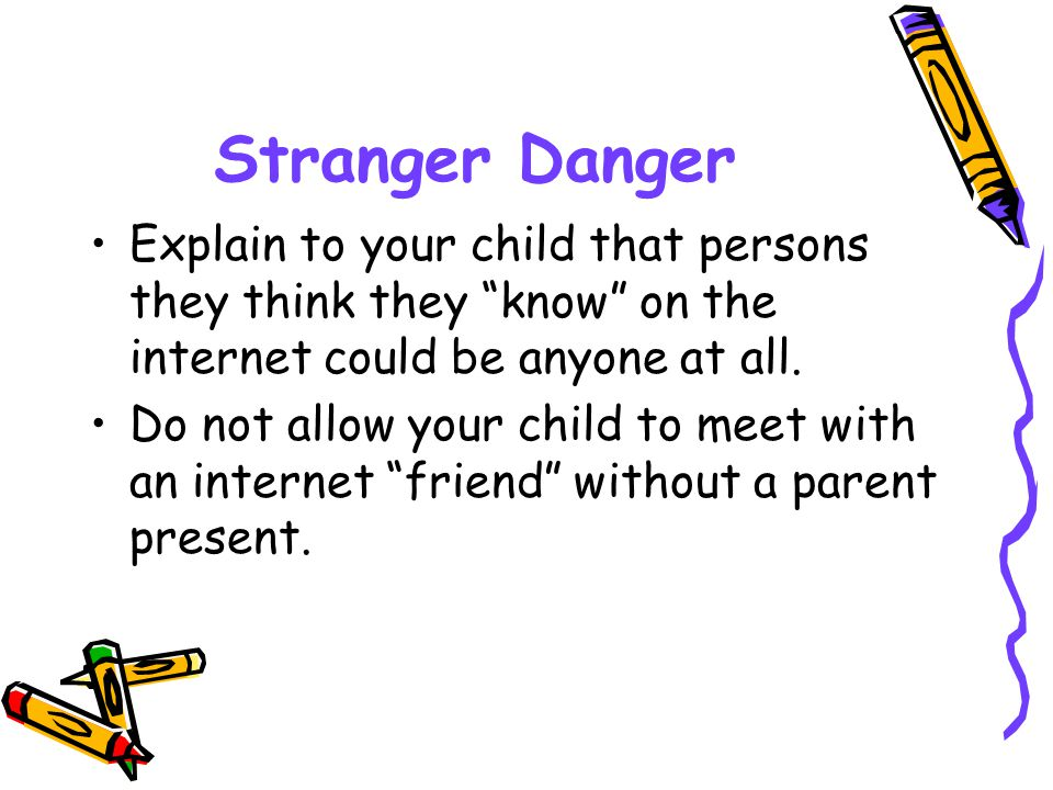 Stranger Danger Explain to your child that persons they think they know on the internet could be anyone at all.