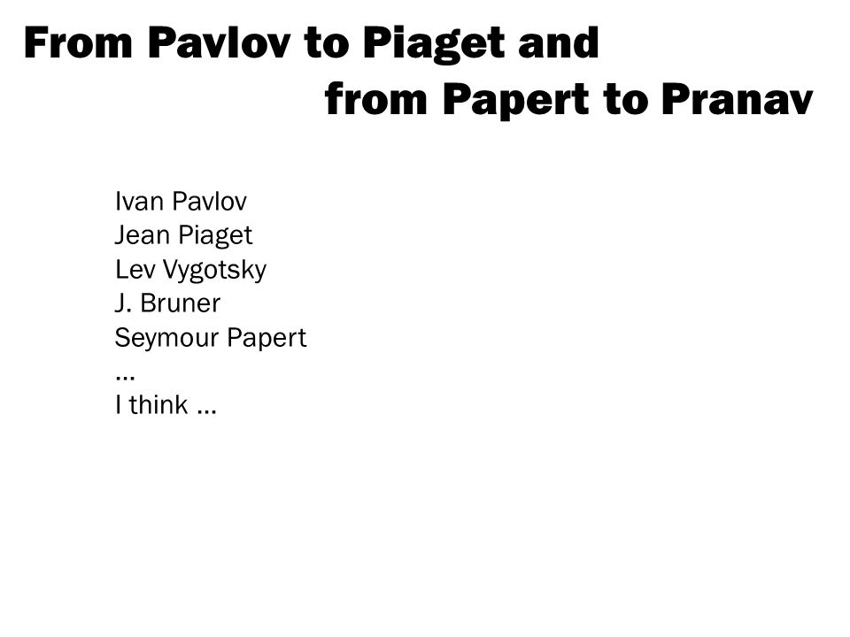 From Pavlov to Piaget and from Papert to Pranav