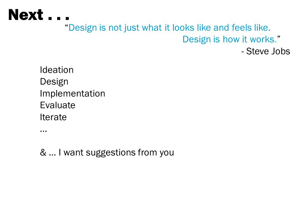 Next . . . Design is not just what it looks like and feels like. Design is how it works. - Steve Jobs.