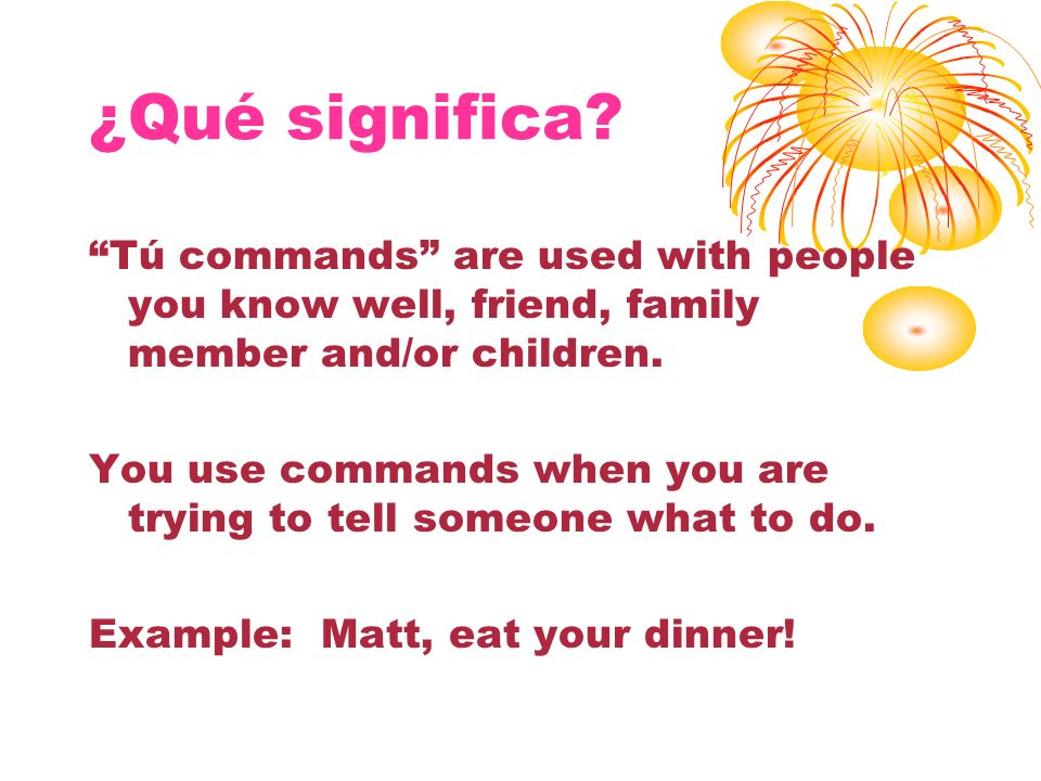¿Qué significa Tú commands are used with people you know well, friend, family member and/or children.
