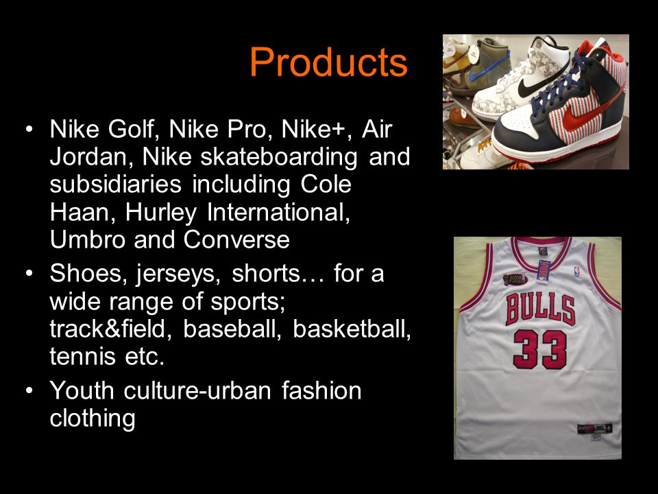 Products Nike Golf, Nike Pro, Nike+, Air Jordan, Nike skateboarding and subsidiaries including Cole Haan, Hurley International, Umbro and Converse.