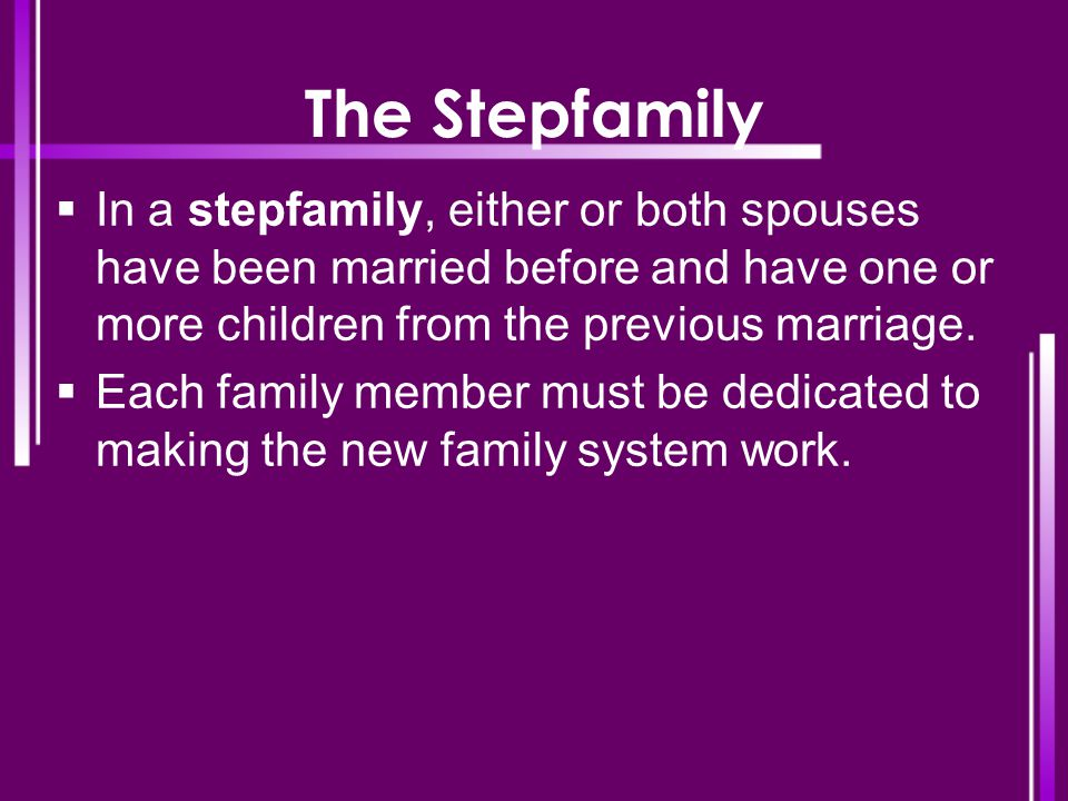 The Stepfamily In a stepfamily, either or both spouses have been married before and have one or more children from the previous marriage.
