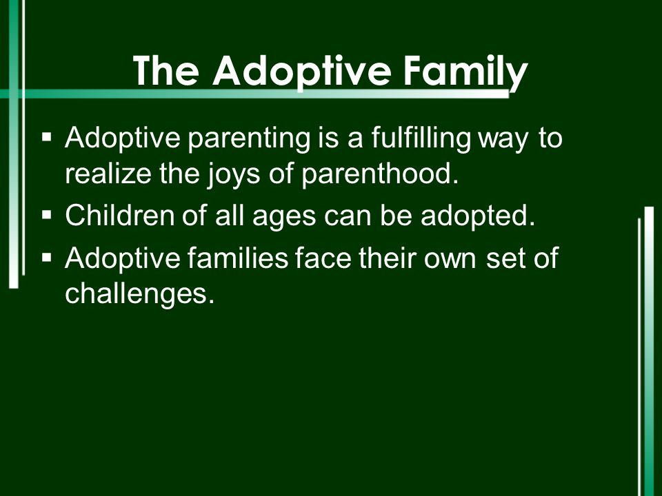 The Adoptive Family Adoptive parenting is a fulfilling way to realize the joys of parenthood. Children of all ages can be adopted.