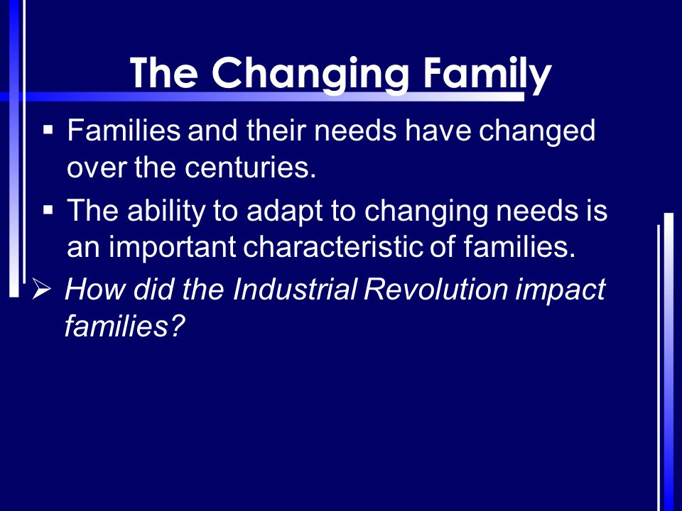 The Changing Family Families and their needs have changed over the centuries.