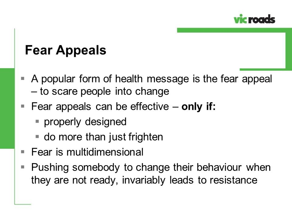 Fear Appeals A popular form of health message is the fear appeal – to scare people into change. Fear appeals can be effective – only if: