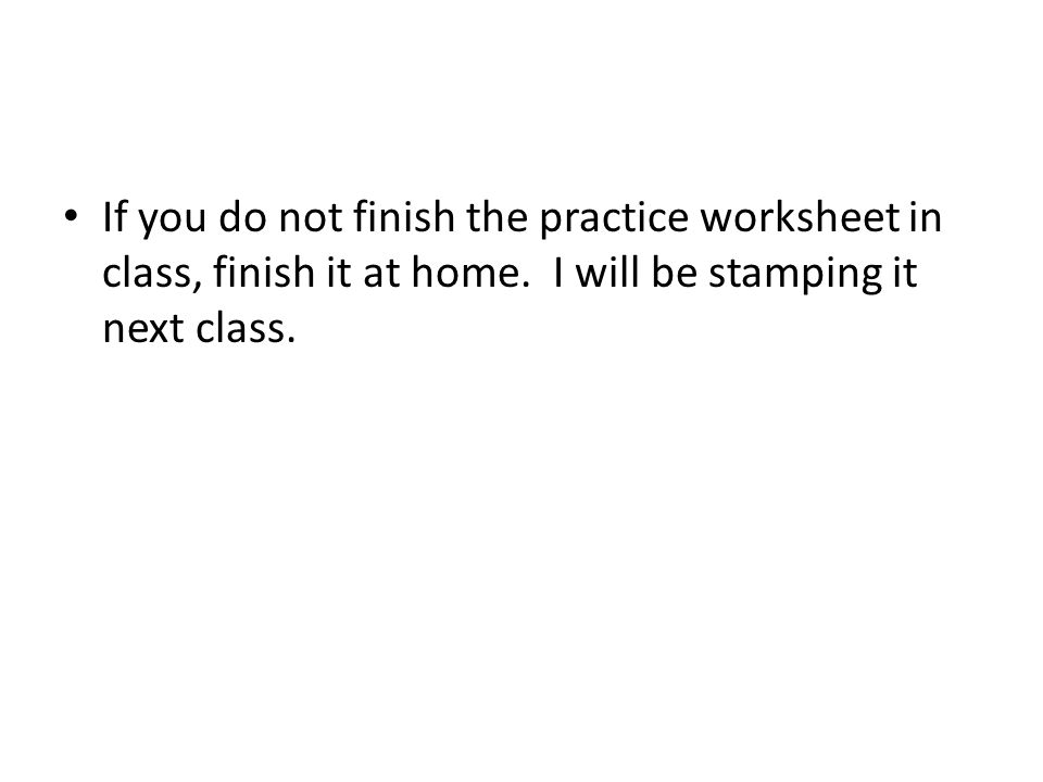 If you do not finish the practice worksheet in class, finish it at home.