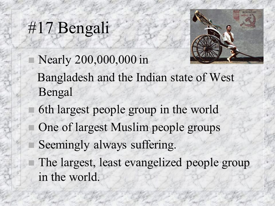 #17 Bengali Nearly 200,000,000 in. Bangladesh and the Indian state of West Bengal. 6th largest people group in the world.