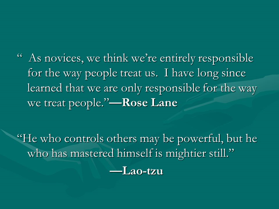As novices, we think we're entirely responsible for the way people treat us. I have long since learned that we are only responsible for the way we treat people. —Rose Lane