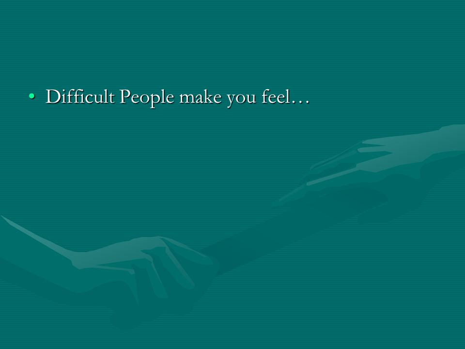 Difficult People make you feel…