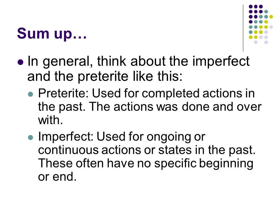 Sum up… In general, think about the imperfect and the preterite like this: