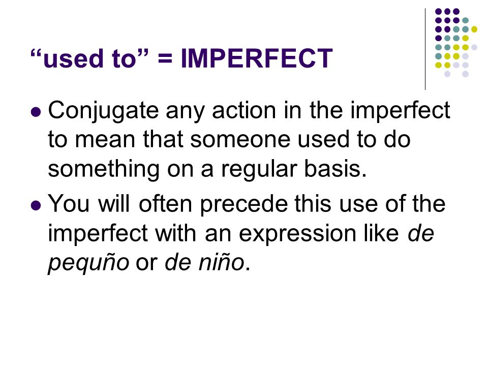 used to = IMPERFECT Conjugate any action in the imperfect to mean that someone used to do something on a regular basis.