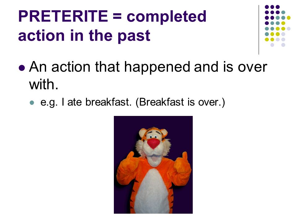PRETERITE = completed action in the past