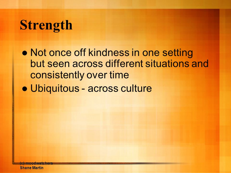 Strength Not once off kindness in one setting but seen across different situations and consistently over time.